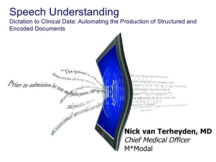 Speech Understanding Dictation to Clinical Data: Automating the Production of Structured and Encoded Documents Nick van Te...
