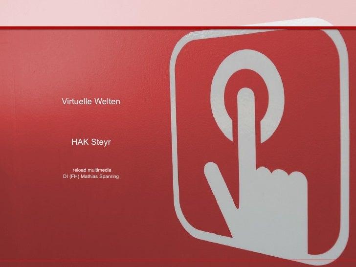 Virtuelle Welten HAK Steyr   reload multimedia DI (FH) Mathias Spanring