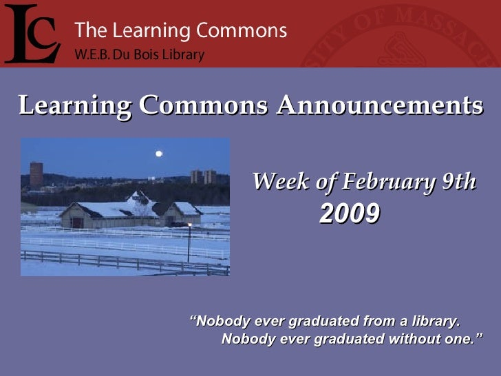 """Learning Commons Announcements Week of February 9th """" Nobody ever graduated from a library. Nobody ever graduated without ..."""