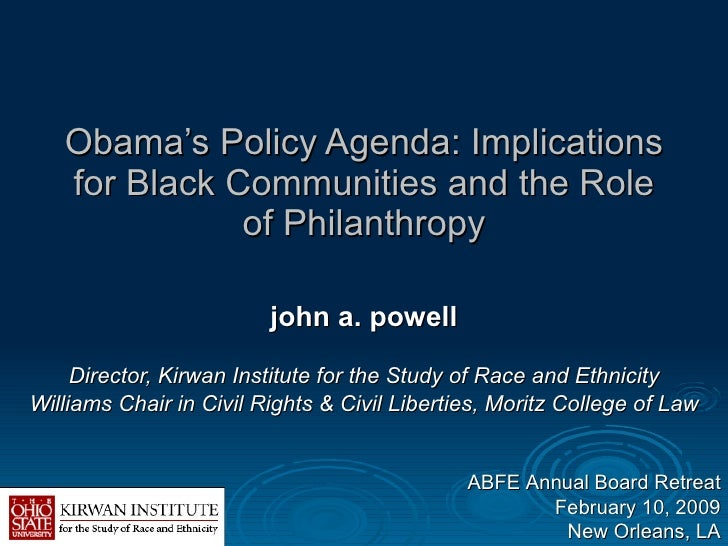 Obama's Policy Agenda: Implications for Black Communities and the Role of Philanthropy john a. powell Director, Kirwan Ins...