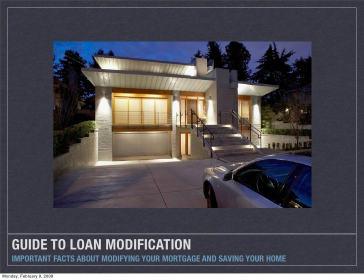 GUIDE TO LOAN MODIFICATION     IMPORTANT FACTS ABOUT MODIFYING YOUR MORTGAGE AND SAVING YOUR HOME Monday, February 9, 2009