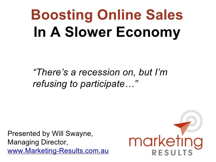 "Boosting Online Sales In A Slower Economy Presented by Will Swayne, Managing Director, www.Marketing-Results.com.au "" Ther..."