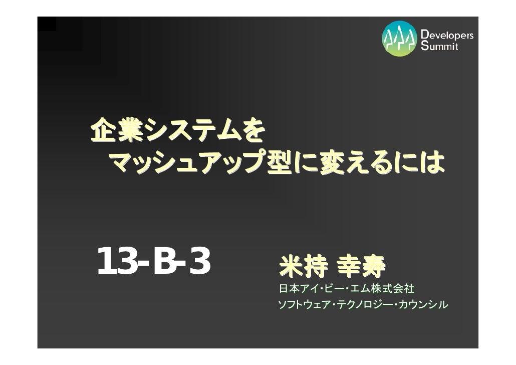 企業システムを  マッシュアップ型に変えるには   13-B-3   米持 幸寿          日本アイ・ビー・エム株式会社          ソフトウェア・テクノロジー・カウンシル