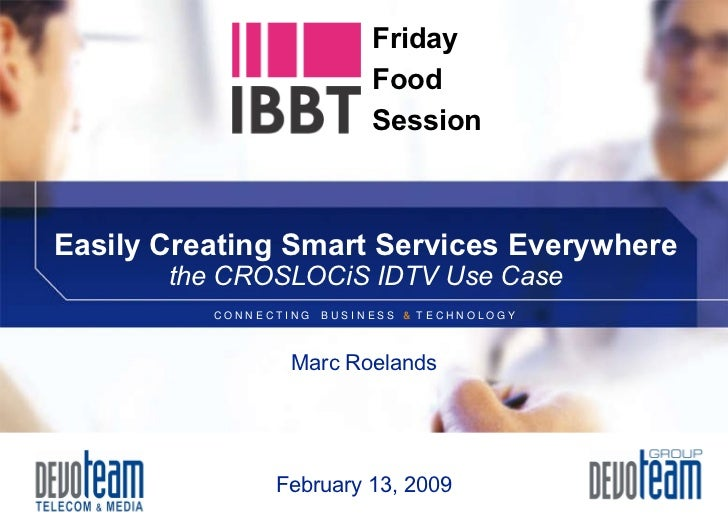 Easily Creating Smart Services Everywhere the CROSLOCiS IDTV Use Case February 13, 2009 Marc Roelands Friday Food Session