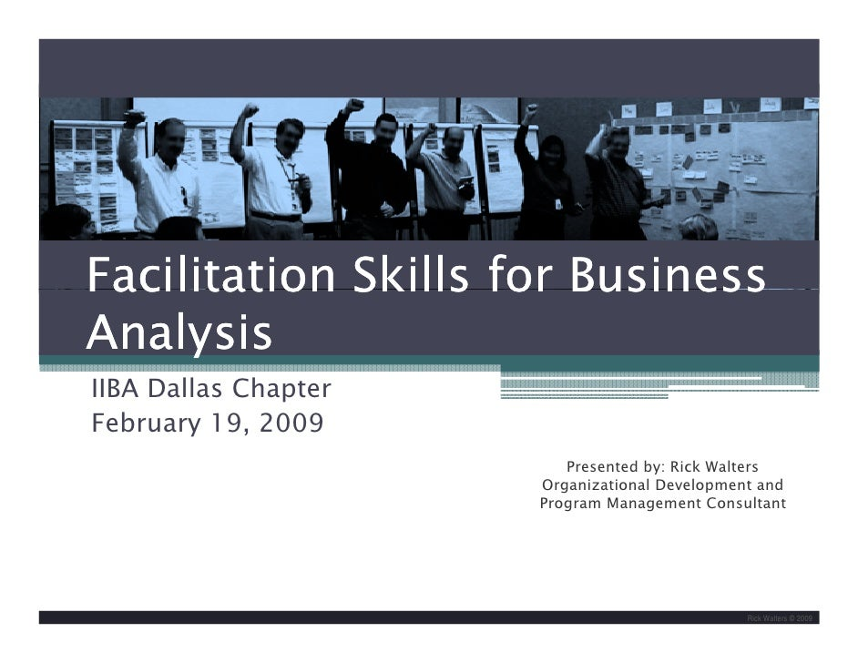 Facilitation Skills for Business Analysis IIBA Dallas Chapter February 19, 2009                          Presented by: Ric...