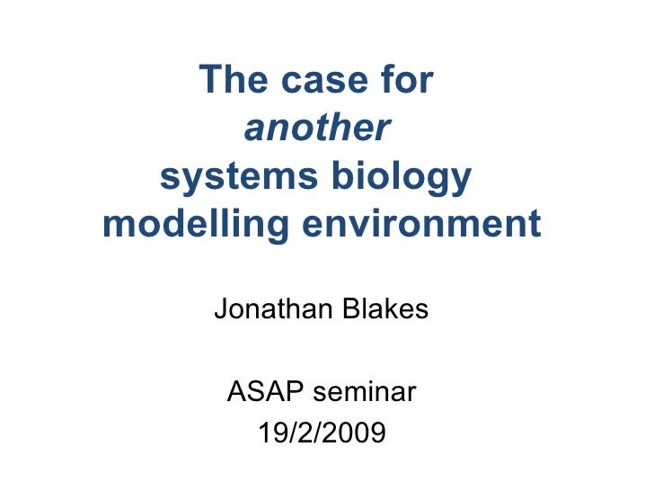 The case for  another   systems biology  modelling environment Jonathan Blakes 19/2/2009 ASAP seminar