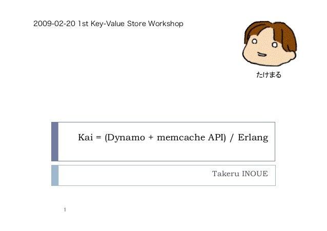 Kai = (Dynamo + memcache API) / Erlang Takeru INOUE 1 2009-02-20 1st Key-Value Store Workshop たけまる