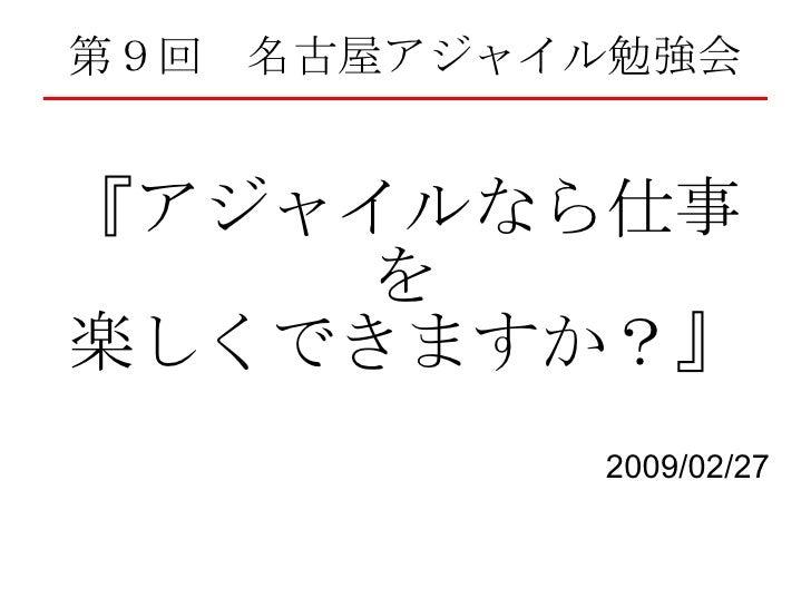 第9回 名古屋アジャイル勉強会 『アジャイルなら仕事を 楽しくできますか?』 2009/02/27