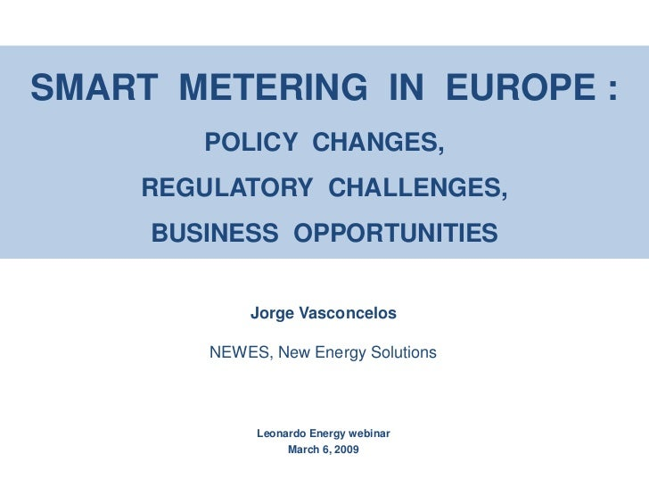 SMART METERING IN EUROPE :         POLICY CHANGES,     REGULATORY CHALLENGES,      BUSINESS OPPORTUNITIES               Jo...