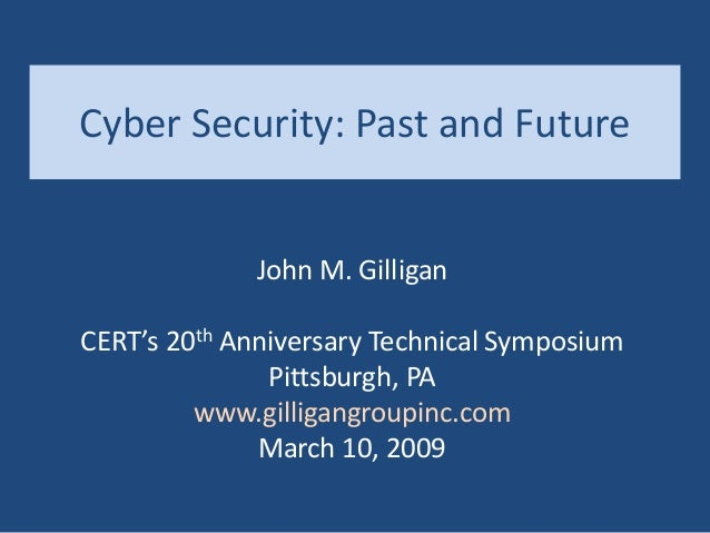 Cyber Security: Past and Future John M. Gilligan CERT's 20th Anniversary Technical Symposium Pittsburgh, PA www.gilligangr...