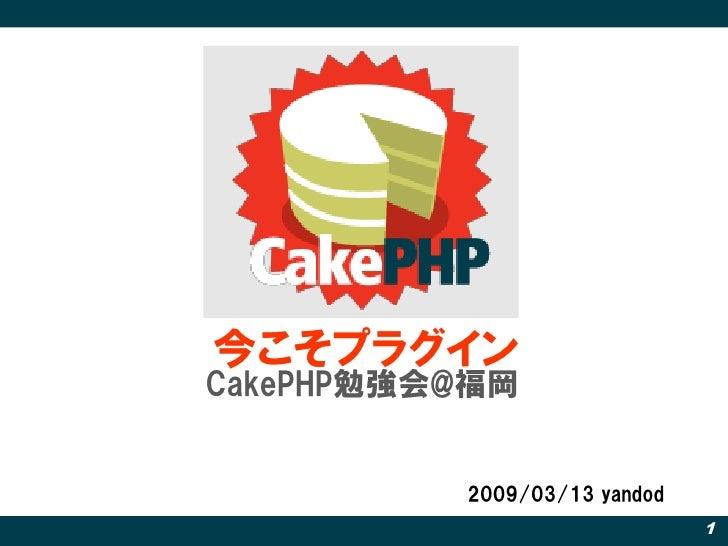 今こそプラグイン CakePHP勉強会@福岡             2009/03/13 yandod                               1
