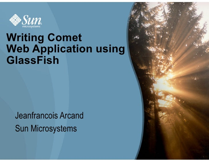 Writing Comet Web Application using GlassFish     Jeanfrancois Arcand  Sun Microsystems                          1