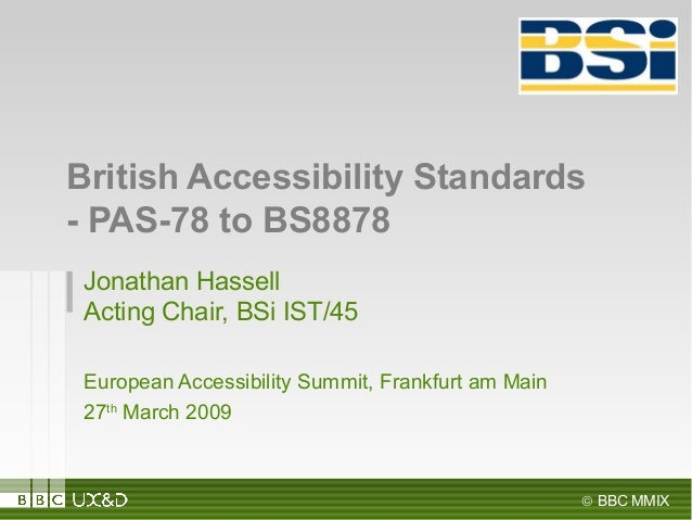 © BBC MMIX Jonathan Hassell Acting Chair, BSi IST/45 European Accessibility Summit, Frankfurt am Main 27th March 2009 Brit...