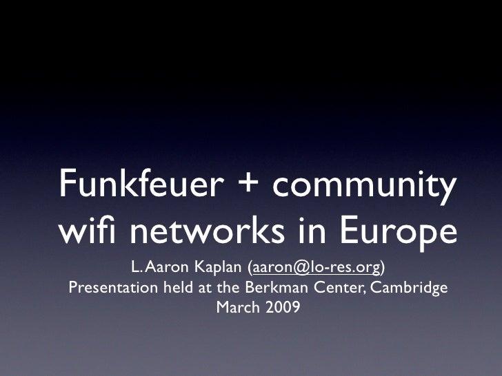 Funkfeuer + community wifi networks in Europe         L. Aaron Kaplan (aaron@lo-res.org) Presentation held at the Berkman C...
