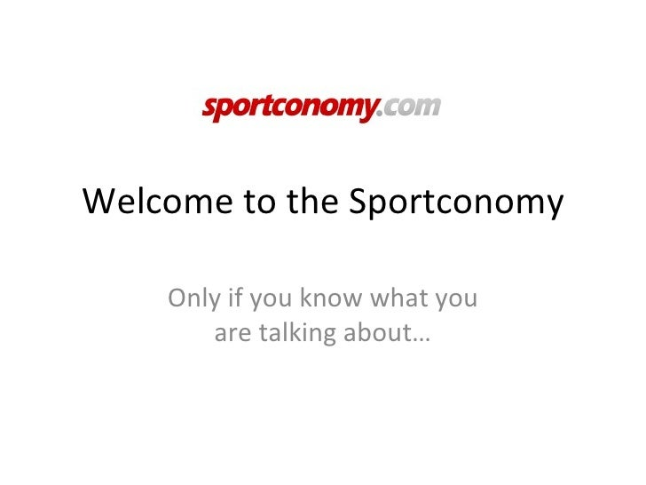 Welcome to the Sportconomy      Only if you know what you        are talking about…
