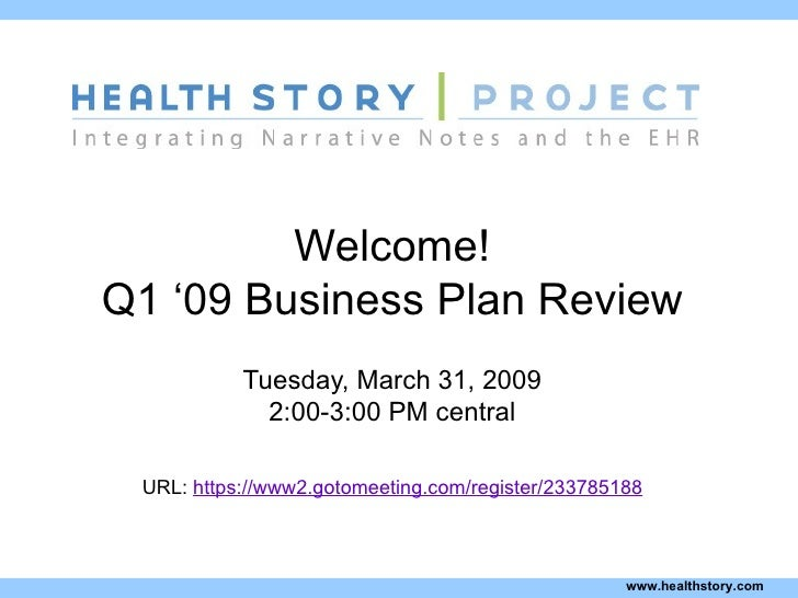 Welcome! Q1 '09 Business Plan Review Tuesday, March 31, 2009 2:00-3:00 PM central URL:  https://www2.gotomeeting.com/regis...