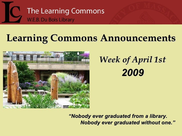 "Learning Commons Announcements Week of April 1st "" Nobody ever graduated from a library. Nobody ever graduated without one..."