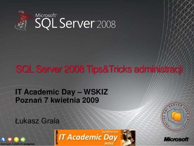 SQL Server 2008 Tips&Tricks administracjiIT Academic Day – WSKIZPoznań 7 kwietnia 2009Łukasz Grala