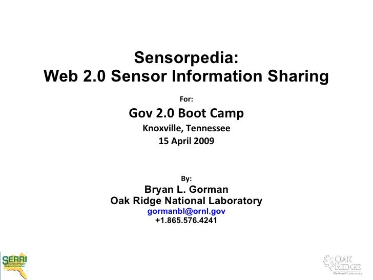 Sensorpedia:  Web 2.0 Sensor Information Sharing  For: Gov 2.0 Boot Camp Knoxville, Tennessee 15 April 2009 By: Bryan L. G...
