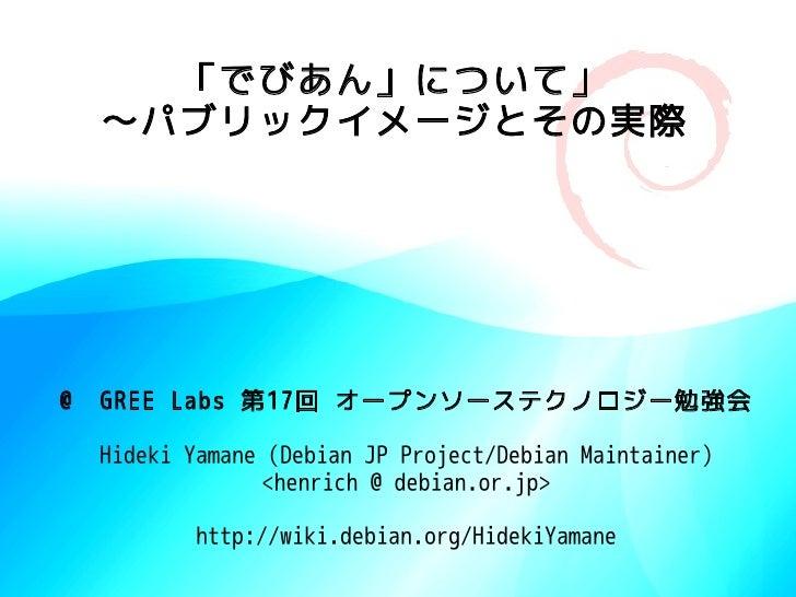 「でびあん」について」   〜パブリックイメージとその実際     @ GREE Labs 第17回 オープンソーステクノロジー勉強会   Hideki Yamane (Debian JP Project/Debian Maintainer) ...