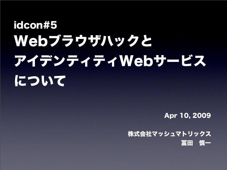 idcon#5WebブラウザハックとアイデンティティWebサービスについて                Apr 10, 2009          株式会社マッシュマトリックス                    冨田慎一