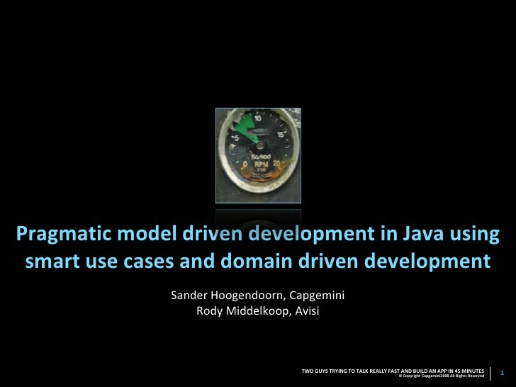 Pragmatic model driven development in Java using  smart use cases and domain driven development                Sander Hoog...