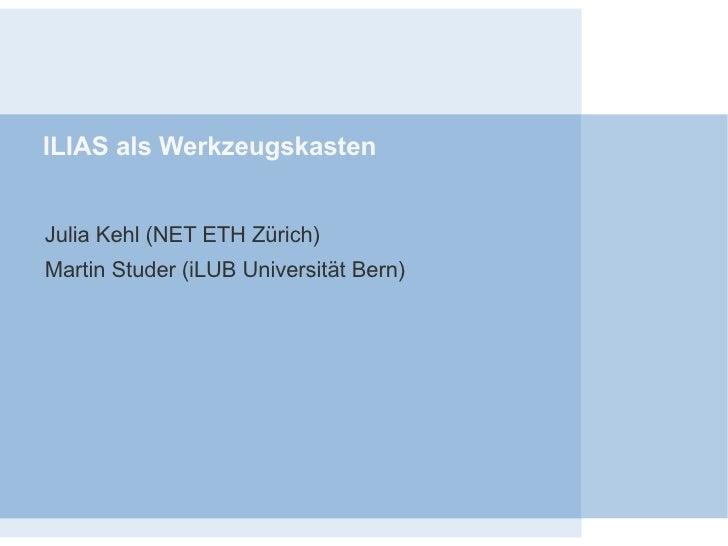 ILIAS als Werkzeugskasten <ul><ul><li>Julia Kehl (NET ETH Zürich)  </li></ul></ul><ul><ul><li>Martin Studer (iLUB Universi...