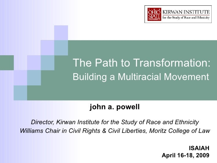 The Path to Transformation:  Building a Multiracial Movement   john a. powell Director, Kirwan Institute for the Study of ...