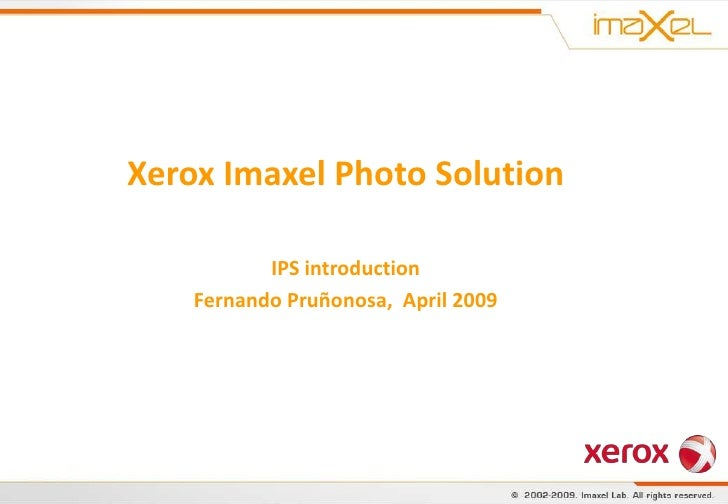 Xerox Imaxel Photo Solution             IPS introduction     Fernando Pruñonosa, April 2009