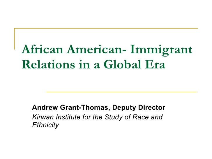 African American- Immigrant Relations in a Global Era Andrew Grant-Thomas, Deputy Director  Kirwan Institute for the Study...