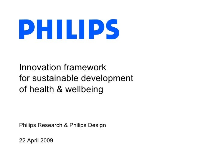 Innovation framework  for sustainable development of health & wellbeing Philips Research & Philips Design 22 April 2009
