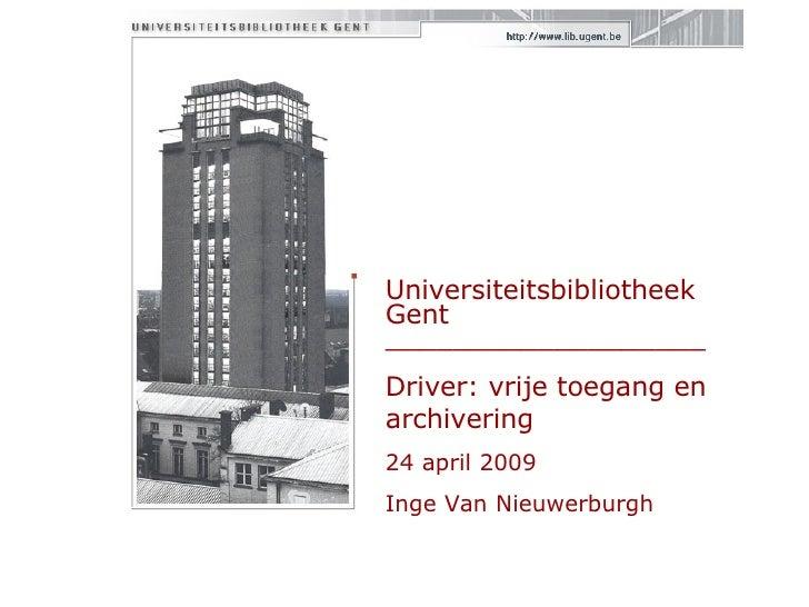 Universiteitsbibliotheek Gent  ___________________ Driver: vrije toegang en archivering 24 april 2009 Inge Van Nieuwerburgh