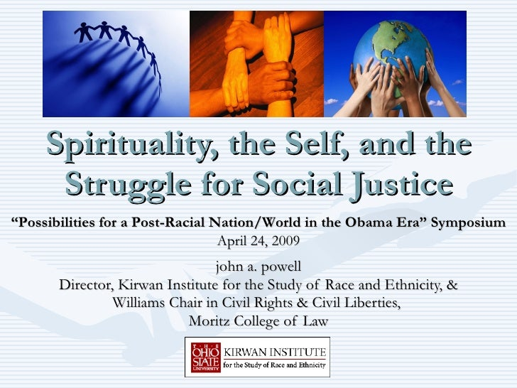 Spirituality, the Self, and the Struggle for Social Justice john a. powell Director, Kirwan Institute for the Study of Rac...