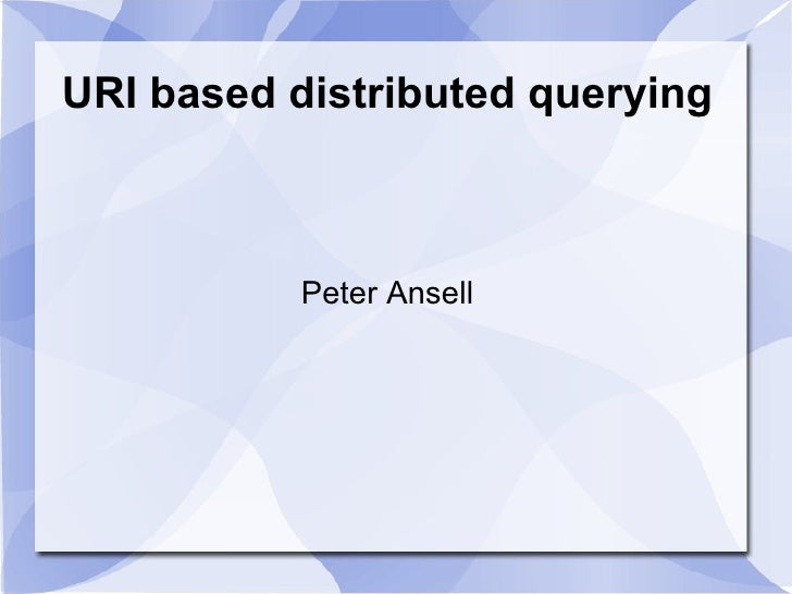 URI based distributed querying Peter Ansell