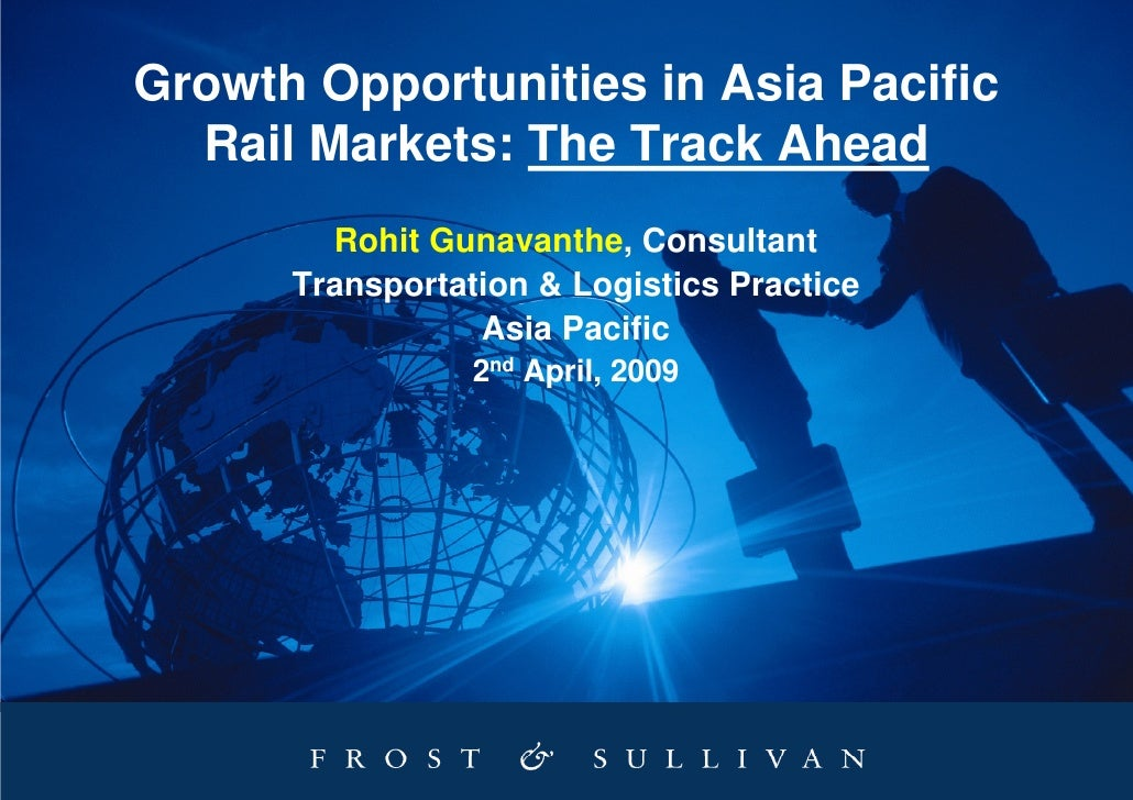 Growth Opportunities in Asia Pacific   Rail Markets: The Track Ahead         Rohit Gunavanthe, Consultant       Transporta...