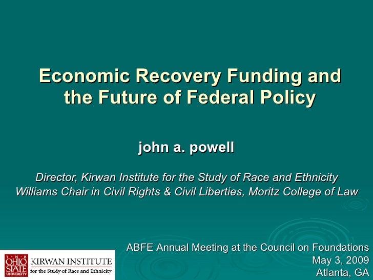 Economic Recovery Funding and the Future of Federal Policy john a. powell Director, Kirwan Institute for the Study of Race...