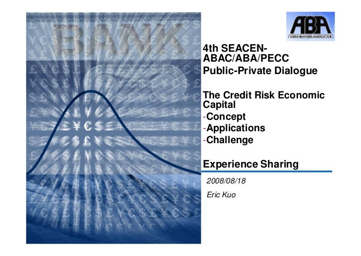 4th SEACEN-ABAC/ABA/PECCPublic-Private DialogueThe Credit Risk EconomicCapital-Concept-Applications-ChallengeExperience Sh...