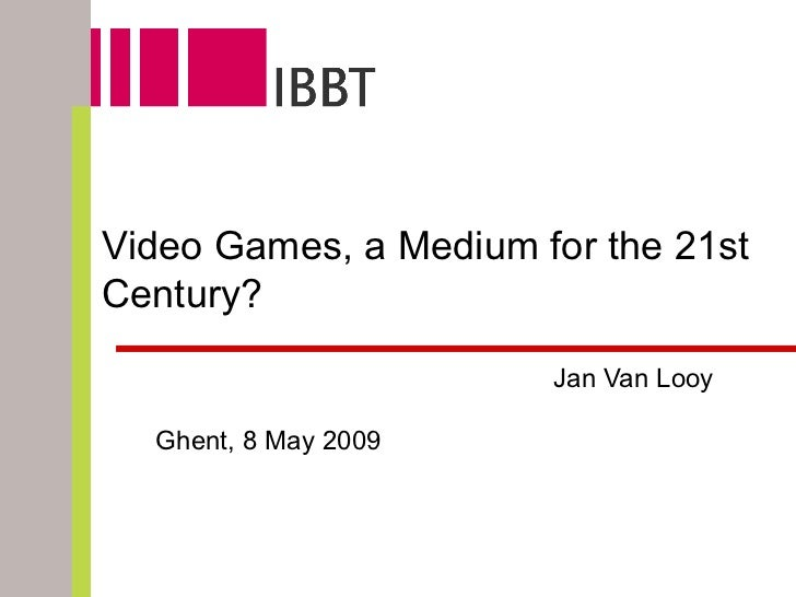 Jan Van Looy Jan Van Looy MICT – IBBT / Ghent University Video Games, a Medium for the 21st Century? Ghent, 8 May 2009