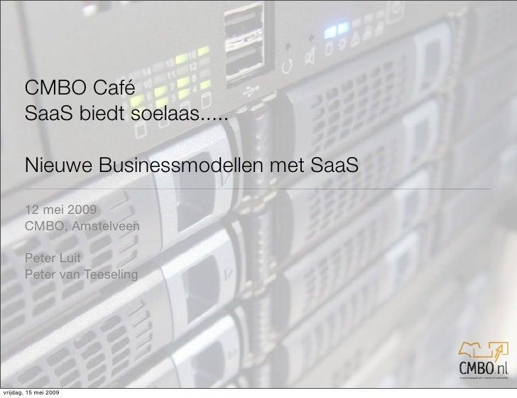 CMBO Café        SaaS biedt soelaas.....         Nieuwe Businessmodellen met SaaS        12 mei 2009        CMBO, Amstelve...