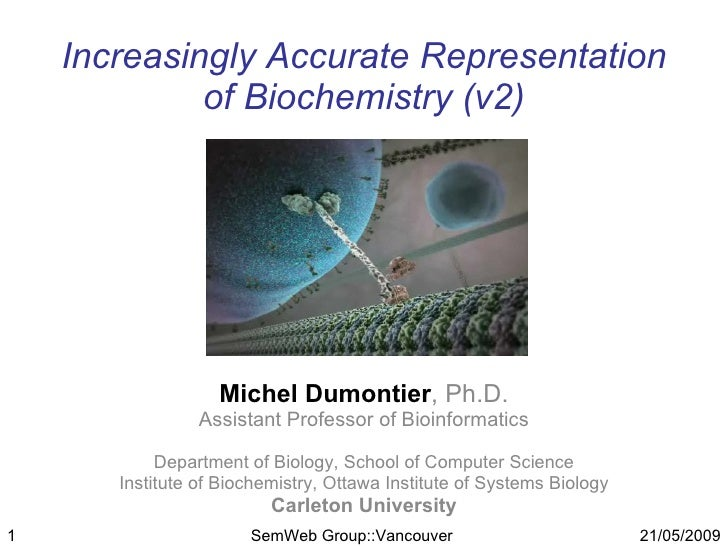 Increasingly Accurate Representation              of Biochemistry (v2)                        Michel Dumontier, Ph.D.     ...