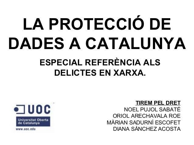 LA PROTECCIÓ DE DADES A CATALUNYA ESPECIAL REFERÈNCIA ALS DELICTES EN XARXA.  TIREM PEL DRET NOEL PUJOL SABATÉ ORIOL ARECH...