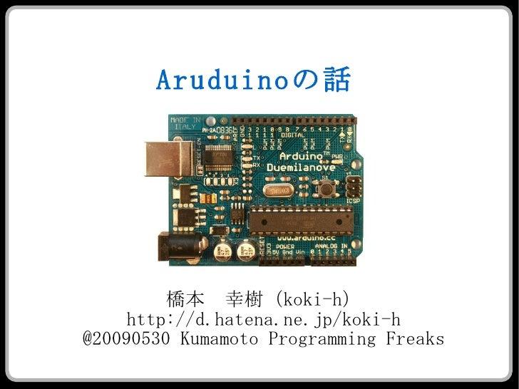 Arduino の話 <ul><ul><li>橋本 幸樹( koki-h ) </li></ul></ul><ul><ul><li>http://d.hatena.ne.jp/koki-h </li></ul></ul><ul><ul><li>...