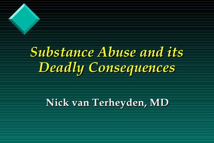 Substance Abuse and its Deadly Consequences Nick van Terheyden, MD