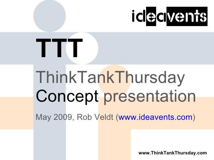 TTT <ul><li>ThinkTankThursday  Concept   presentation </li></ul><ul><li>May 2009, Rob Veldt ( www.ideavents.com ) </li></ul>