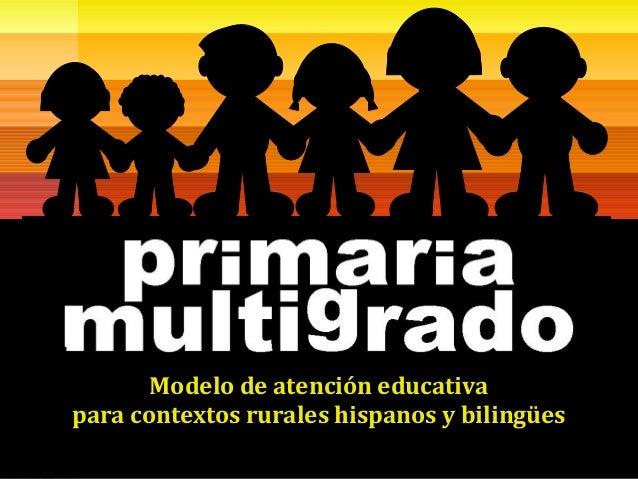MODELO DE ATENCIÓN EDUCATIVA PARA LAPRIMARIA MULTIGRADO EN ÁREAS RURALESFebrero 2008Modelo de atención educativapara conte...