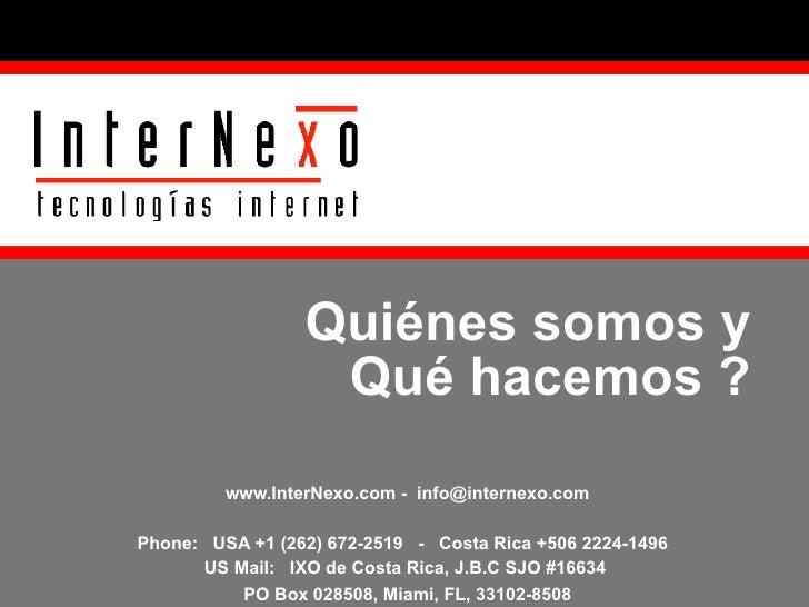 Quiénes somos y  Qué hacemos ?  www.InterNexo.com -  [email_address] Phone:  USA +1 (262) 672-2519  -  Costa Rica +506 222...