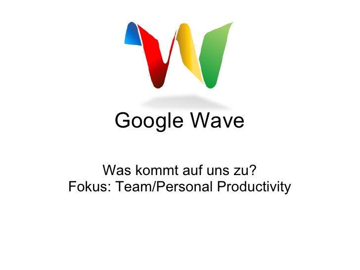 Google Wave      Was kommt auf uns zu? Fokus: Team/Personal Productivity