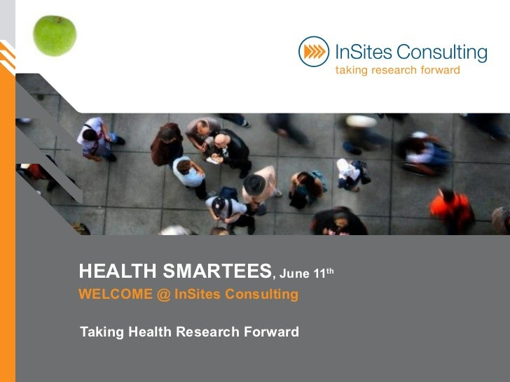 HEALTH SMARTEES , June 11 th   WELCOME @ InSites Consulting Taking Health Research Forward
