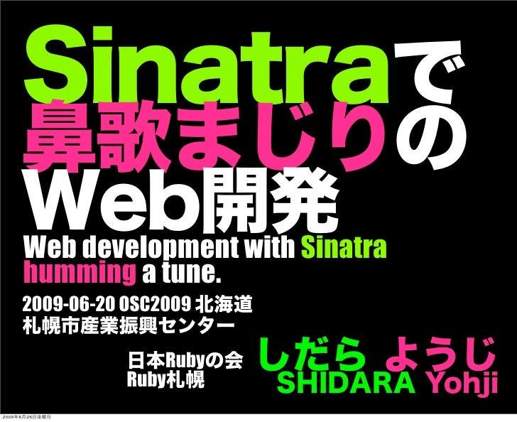 Sinatraで 鼻歌まじりの Web開発 しだら ようじ SHIDARA Yohji 日本Rubyの会 Ruby札幌 Web development with Sinatra humming a tune. 2009-06-20 OSC200...