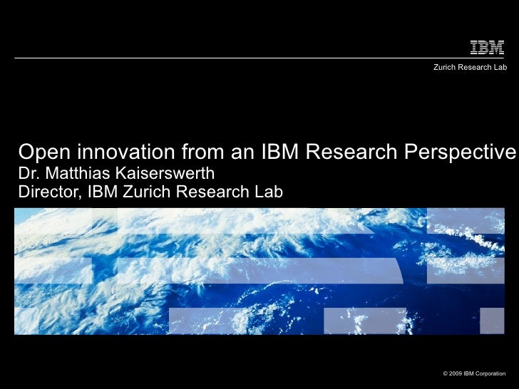 Zurich Research LabOpen innovation from an IBM Research PerspectiveDr. Matthias KaiserswerthDirector, IBM Zurich Research ...